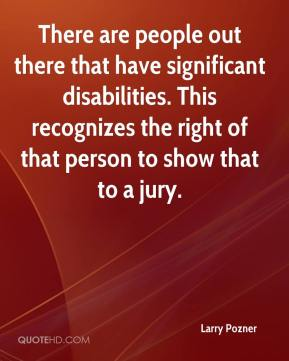 Larry Pozner  - There are people out there that have significant disabilities. This recognizes the right of that person to show that to a jury.