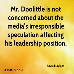 Laura Blackann  - Mr. Doolittle is not concerned about the media's irresponsible speculation affecting his leadership position.