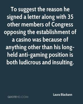 Laura Blackann  - To suggest the reason he signed a letter along with 35 other members of Congress opposing the establishment of a casino was because of anything other than his long-held anti-gaming position is both ludicrous and insulting.