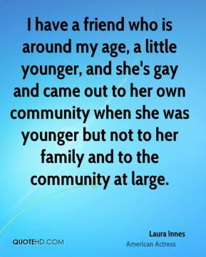 Laura Innes - I have a friend who is around my age, a little younger, and she's gay and came out to her own community when she was younger but not to her family and to the community at large.