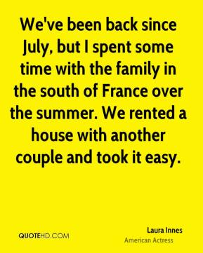 Laura Innes - We've been back since July, but I spent some time with the family in the south of France over the summer. We rented a house with another couple and took it easy.