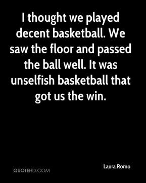 I thought we played decent basketball. We saw the floor and passed the ball well. It was unselfish basketball that got us the win.