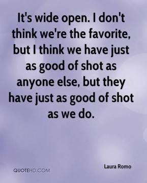 It's wide open. I don't think we're the favorite, but I think we have just as good of shot as anyone else, but they have just as good of shot as we do.