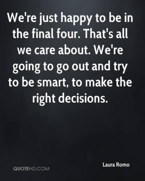 We're just happy to be in the final four. That's all we care about. We're going to go out and try to be smart, to make the right decisions.