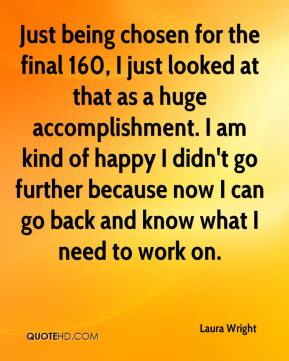 Laura Wright  - Just being chosen for the final 160, I just looked at that as a huge accomplishment. I am kind of happy I didn't go further because now I can go back and know what I need to work on.