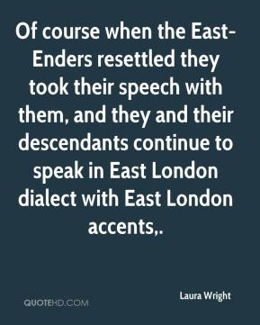 Laura Wright  - Of course when the East-Enders resettled they took their speech with them, and they and their descendants continue to speak in East London dialect with East London accents.