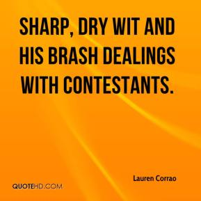Lauren Corrao  - sharp, dry wit and his brash dealings with contestants.