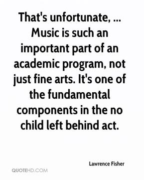 That's unfortunate, ... Music is such an important part of an academic program, not just fine arts. It's one of the fundamental components in the no child left behind act.