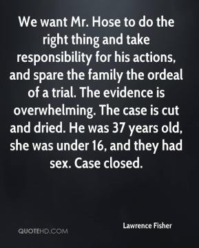 Lawrence Fisher  - We want Mr. Hose to do the right thing and take responsibility for his actions, and spare the family the ordeal of a trial. The evidence is overwhelming. The case is cut and dried. He was 37 years old, she was under 16, and they had sex. Case closed.