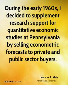 Lawrence R. Klein - During the early 1960s, I decided to supplement research support for quantitative economic studies at Pennsylvania by selling econometric forecasts to private and public sector buyers.
