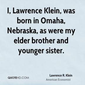 Lawrence R. Klein - I, Lawrence Klein, was born in Omaha, Nebraska, as were my elder brother and younger sister.
