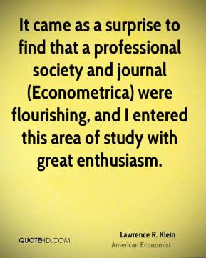 Lawrence R. Klein - It came as a surprise to find that a professional society and journal (Econometrica) were flourishing, and I entered this area of study with great enthusiasm.