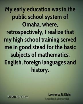 Lawrence R. Klein - My early education was in the public school system of Omaha, where, retrospectively, I realize that my high school training served me in good stead for the basic subjects of mathematics, English, foreign languages and history.