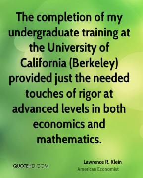The completion of my undergraduate training at the University of California (Berkeley) provided just the needed touches of rigor at advanced levels in both economics and mathematics.