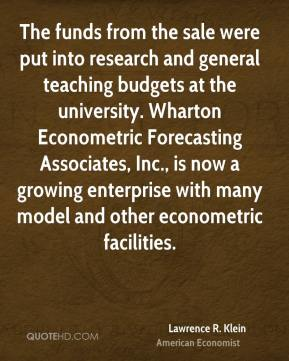 Lawrence R. Klein - The funds from the sale were put into research and general teaching budgets at the university. Wharton Econometric Forecasting Associates, Inc., is now a growing enterprise with many model and other econometric facilities.