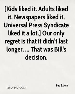 [Kids liked it. Adults liked it. Newspapers liked it. Universal Press Syndicate liked it a lot.] Our only regret is that it didn't last longer, ... That was Bill's decision.