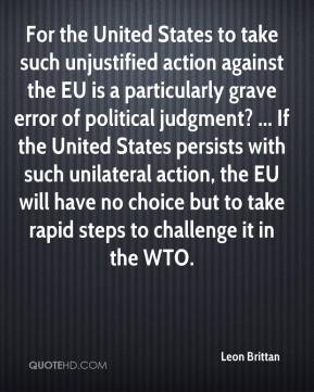 Leon Brittan  - For the United States to take such unjustified action against the EU is a particularly grave error of political judgment? ... If the United States persists with such unilateral action, the EU will have no choice but to take rapid steps to challenge it in the WTO.
