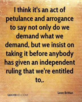 Leon Brittan  - I think it's an act of petulance and arrogance to say not only do we demand what we demand, but we insist on taking it before anybody has given an independent ruling that we're entitled to.