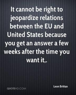 Leon Brittan  - It cannot be right to jeopardize relations between the EU and United States because you get an answer a few weeks after the time you want it.