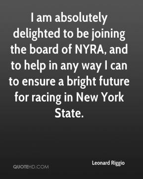 Leonard Riggio  - I am absolutely delighted to be joining the board of NYRA, and to help in any way I can to ensure a bright future for racing in New York State.
