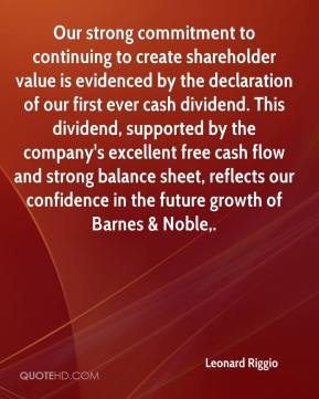 Our strong commitment to continuing to create shareholder value is evidenced by the declaration of our first ever cash dividend. This dividend, supported by the company's excellent free cash flow and strong balance sheet, reflects our confidence in the future growth of Barnes & Noble.