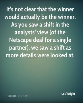 Les Wright  - It's not clear that the winner would actually be the winner. As you saw a shift in the analysts' view (of the Netscape deal for a single partner), we saw a shift as more details were looked at.