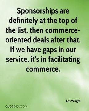 Les Wright  - Sponsorships are definitely at the top of the list, then commerce-oriented deals after that. If we have gaps in our service, it's in facilitating commerce.