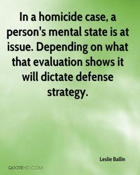 Leslie Ballin  - In a homicide case, a person's mental state is at issue. Depending on what that evaluation shows it will dictate defense strategy.