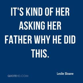 Leslie Sloane  - It's kind of her asking her father why he did this.