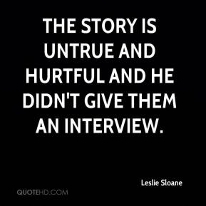 Leslie Sloane  - The story is untrue and hurtful and he didn't give them an interview.