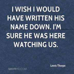 Lewis Thorpe  - I wish I would have written his name down. I'm sure he was here watching us.