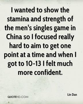 I wanted to show the stamina and strength of the men's singles game in China so I focused really hard to aim to get one point at a time and when I got to 10-13 I felt much more confident.