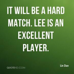 Lin Dan  - It will be a hard match. Lee is an excellent player.