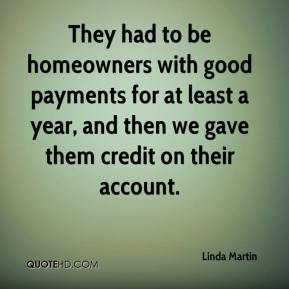 Linda Martin  - They had to be homeowners with good payments for at least a year, and then we gave them credit on their account.