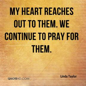 Linda Taylor  - My heart reaches out to them. We continue to pray for them.