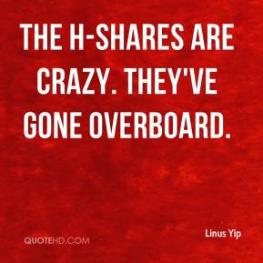 Linus Yip  - The H-shares are crazy. They've gone overboard.