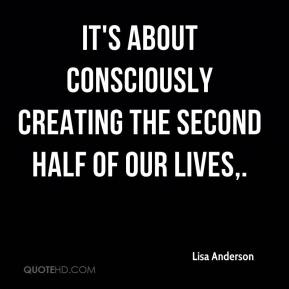 Lisa Anderson  - It's about consciously creating the second half of our lives.