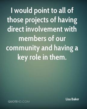 Lisa Baker  - I would point to all of those projects of having direct involvement with members of our community and having a key role in them.