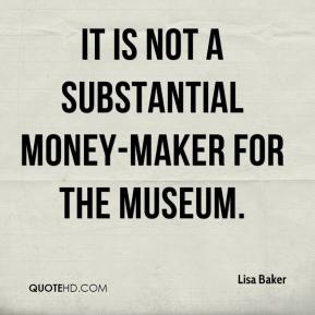 Lisa Baker  - It is not a substantial money-maker for the museum.
