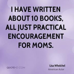 I have written about 10 books, all just practical encouragement for moms.
