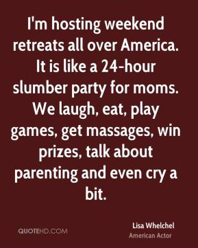 I'm hosting weekend retreats all over America. It is like a 24-hour slumber party for moms. We laugh, eat, play games, get massages, win prizes, talk about parenting and even cry a bit.