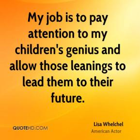 My job is to pay attention to my children's genius and allow those leanings to lead them to their future.