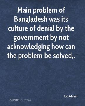 Main problem of Bangladesh was its culture of denial by the government by not acknowledging how can the problem be solved.