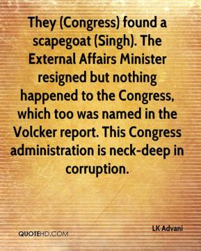 LK Advani  - They (Congress) found a scapegoat (Singh). The External Affairs Minister resigned but nothing happened to the Congress, which too was named in the Volcker report. This Congress administration is neck-deep in corruption.