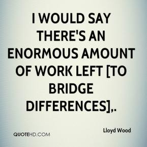 Lloyd Wood  - I would say there's an enormous amount of work left [to bridge differences].