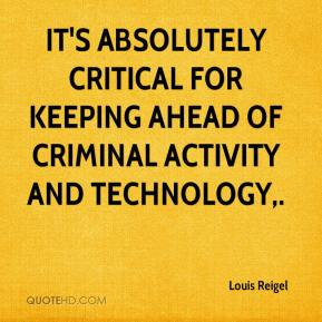 Louis Reigel  - It's absolutely critical for keeping ahead of criminal activity and technology.