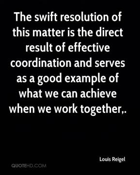Louis Reigel  - The swift resolution of this matter is the direct result of effective coordination and serves as a good example of what we can achieve when we work together.
