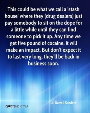 This could be what we call a 'stash house' where they (drug dealers) just pay somebody to sit on the dope for a little while until they can find someone to pick it up. Any time we get five pound of cocaine, it will make an impact. But don't expect it to last very long, they'll be back in business soon.