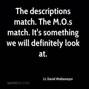 Lt. David Waltemeyer  - The descriptions match. The M.O.s match. It's something we will definitely look at.
