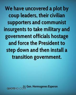 Lt. Gen. Hermogenes Esperon  - We have uncovered a plot by coup leaders, their civilian supporters and communist insurgents to take military and government officials hostage and force the President to step down and then install a transition government.